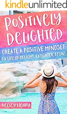 Positively Delighted: Create a Positive Mindset & a Life of Delight, Laughter, & Fun!