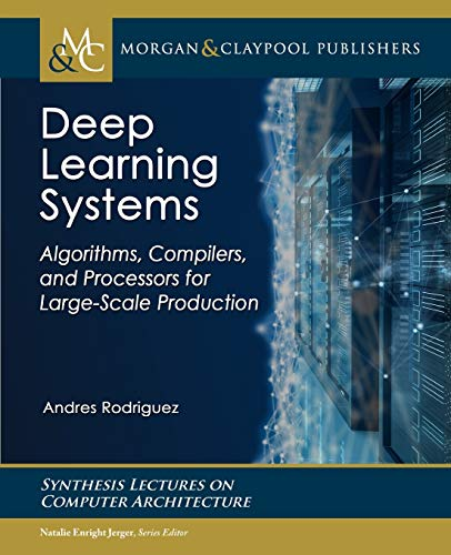 Deep Learning Systems: Algorithms, Compilers, and Processors for Large-scale Production (Synthesis Lectures on Computer…