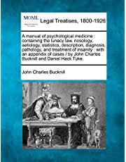 A Manual of Psychological Medicine: Containing the Lunacy Law, Nosology, Aetiology, Statistics, Description, Diagnosis, Pathology, and Treatment of Insanity: With an Appendix of Cases / By John Charles Bucknill and Daniel Hack Tuke