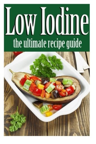 Low Iodine Recipes: The Ultimate Recipe Guide