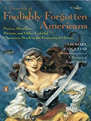 A Treasury of Foolishly Forgotten Americans: Pirates, Skinflints, Patriots, and Other Colorful Characters Stuck in the Footno tes of History