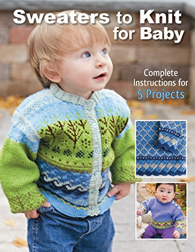 Sweaters to Knit for Baby: Complete Instructions for 5 Projects (Aran Knitting Patterns For Babies And Toddlers)