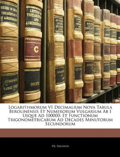 Logarithmorum VI Decimalium Nova Tabula Berolinensis Et Numerorum Vulgarium Ab I Usque Ad 100000: Et Functionum Trigonometricarum Ad Decades Minutorum Secundorum (Latin Edition) ebook
