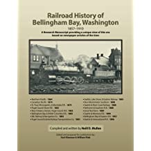 Railroad History of Bellingham Bay, Washington: 1857-1910 A Research Manuscript providing a unique view of this era based on newspaper articles of the time