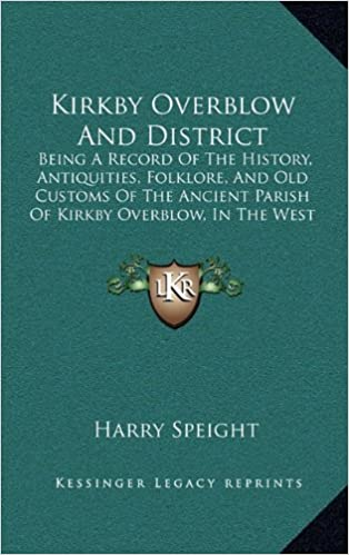 Kirkby Overblow and District: Being a Record of the History, Antiquities, Folklore, and Old Customs of the Ancient Parish of Kirkby Overblow, in the West Riding of Yorkshire (1903)