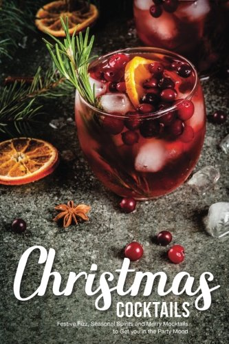 Christmas Cocktails: Festive Fizz, Seasonal Spirits and Merry Mocktails to Get you in the Party Mood by Martha Stephenson