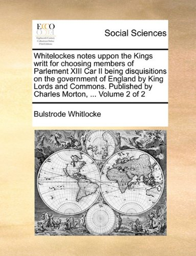 Read Online Whitelockes notes uppon the Kings writt for choosing members of Parlement XIII Car II being disquisitions on the government of England by King Lords ... by Charles Morton, ...  Volume 2 of 2 pdf