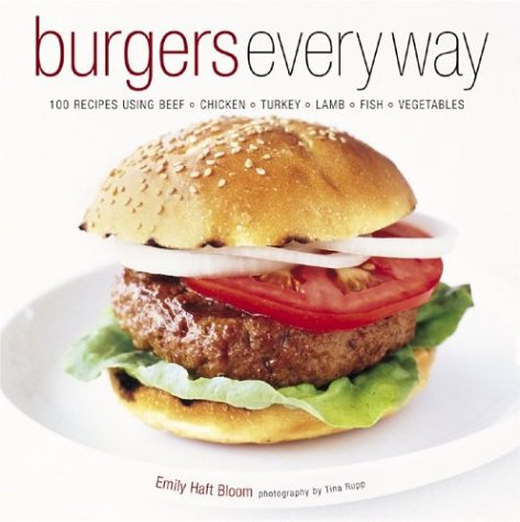 Burgers Every Way: 100 Recipes Using Beef, Chicken, Turkey, Lamb, Fish, and Vegetables