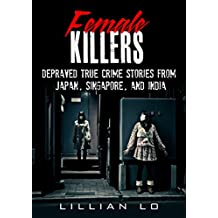 True Crime: Female Killers: Depraved True Crime Stories From Japan, Singapore, And India
