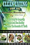 Clean Eating The Top 100 Healthy Recipes: Detox Your Body For Longevity, Lose Weight And Live Healthy, Rediscover The Fountain Of Youth( Clean Eating, ... Healthy Living, Instant Pot Cookbook)