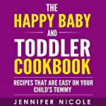 The Happy Baby and Toddler Cookbook: Recipes That Are Easy on Your Child's Tummy | Jennifer Nicole
