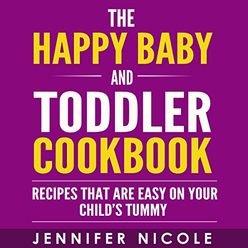 The Happy Baby and Toddler Cookbook: Recipes That Are Easy on Your Child's Tummy by Jennifer Nicole