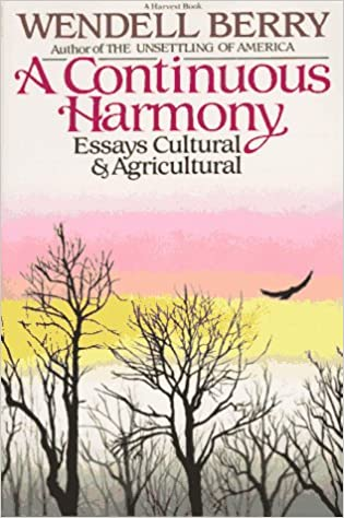 a continuous harmony essays cultural and agricultural a harvest  a continuous harmony essays cultural and agricultural a harvest book hb 301 wendell berry 9780156225755 com books