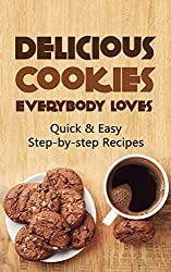 Delicious Cookies Everybody Loves: Quick & Easy, Step-by-step Recipes (English Edition)
