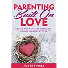 Parenting Built On Love: How to Live Authentically, Love Unconditionally, and Lead by Example to Help Your Child Take Responsibility for Who They Become