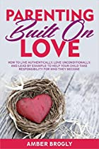 Parenting Built On Love: How To Live Authentically, Love Unconditionally, And Lead