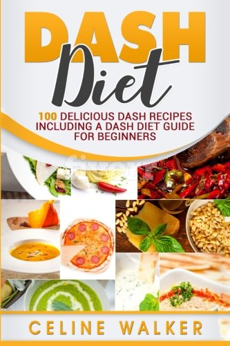 DASH Diet: 100 Delicious DASH Recipes Including a DASH Diet Guide for Beginners by Celine Walker
