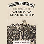 Theodore Roosevelt and the Making of American Leadership | Jon Knokey