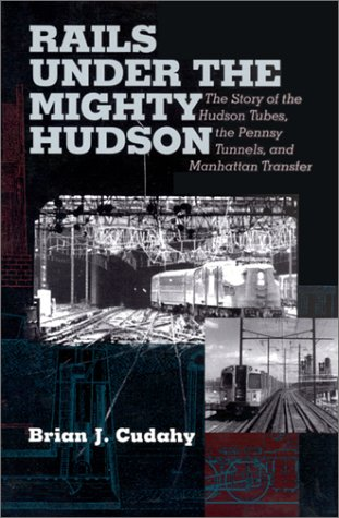 Rails Under the Mighty Hudson: The Story of the Hudson Tubes, the Pennsylvania Tunnels, and Manhattan Transfer (Hudson Valley (Hudson Tube)