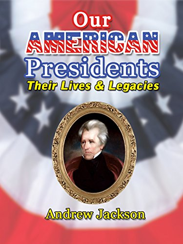 Our American Presidents - Their Lives & Legacies - Andrew Jackson