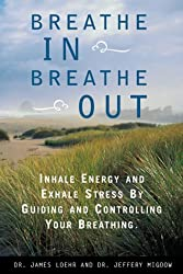 Breathe In, Breathe Out: Inhale Energy and Exhale Stress by Guiding and Controlling Your Breathing