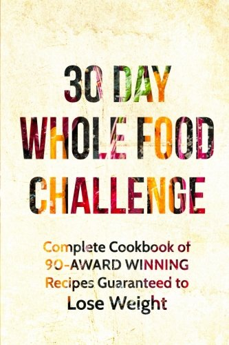 Whole: The 30 Day Whole Foods Challenge: Complete Cookbook of 90-AWARD WINNING Recipes Guaranteed to Lose Weight (Whole, Whole foods, 30 Day Whole ... Whole Foods Cookbook, Whole Foods Diet)