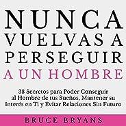 Nunca Vuelvas a Perseguir a un Hombre [Never Chase a Man Again]: 38 Secretos para Poder Conseguir al Hombre de
