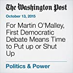 For Martin O'Malley, First Democratic Debate Means Time to Put up or Shut Up | John Wagner
