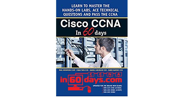 Cisco CCNA in 60 Days: Exam 100-105, Exam 200-105, Exam 200-125 (English Edition) eBook: Paul Browning, Farai Tafa, Daniel Gheorghe, Dario Barinic: ...