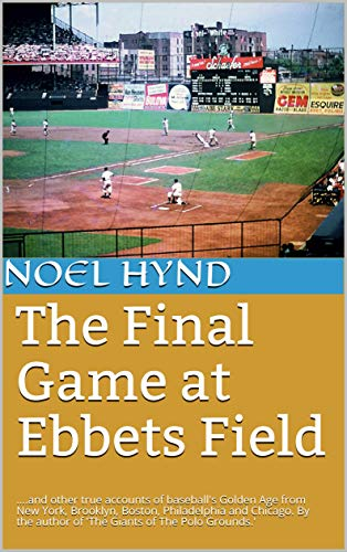 (The Final Game at Ebbets Field: Plus  other true accounts of baseball's Golden Age from New York, Brooklyn, Boston, Philadelphia and Chicago. By the author of 'The Giants of The Polo Grounds.')