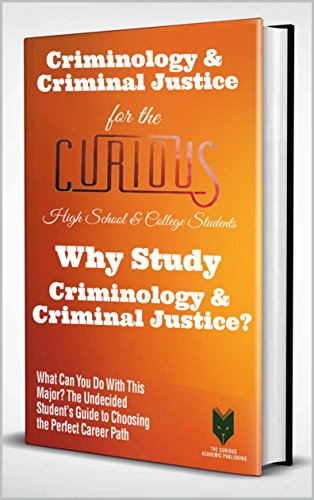Criminology & Criminal Justice for the Curious High School & College Students: Why Study Criminology & Criminal Justice? (What Can You Do With This Major? ... Guide to Choosing the Perfect Career)