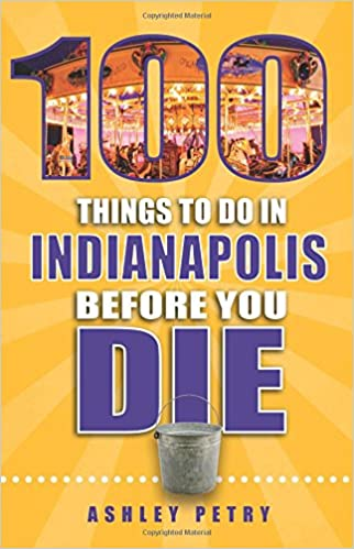 100 Things to Do in Indianapolis Before You Die (100 Things