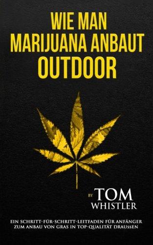 Wie man Marijuana anbaut: Outdoor - Ein Schritt-für-Schritt-Leitfaden für Anfänger zum Anbau von Gras in Top-Qualität draußen (How to Grow Marijuana Deutsch Buch/German Book) (German Edition)