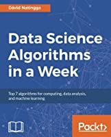 Data Science Algorithms in a Week: Top 7 algorithms for computing, data analysis, and machine learning Front Cover