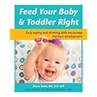 Feed Your Baby and Toddler Right: Early eating and drinking skills encourage the...