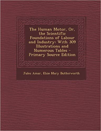 The Human Motor, Or, the Scientific Foundations of Labour and Industry: With 309 Illustrations and Numerous Tables