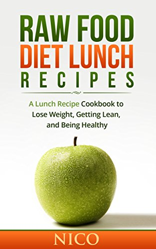 Raw Food Diet Lunch Recipes: A Lunch Recipe Cookbook to Loose Weight, Getting Lean, and Being Healthy (Raw Food Diet, Raw Food Breakfast, Cookbook, Raw food Dinner, Raw Food Lunch, Vegan, Recipes 1) by Nico