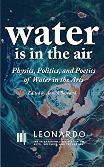 Water Is in the Air: Physics, Politics, and Poetics of Water in the Arts (Leonardo ebook series) by [Batsry, Irit, Moo, Monsieur, Delprat, Nathalie, Abramyan, Abram Alexandrovich, Ui, Nodoka, Diadji, Iba Ndiaye, Kosice, Gyula, Sturm, Bob L.]