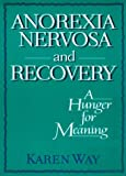 Anorexia Nervosa and Recovery : A Hunger for Meaning, Way, Karen and Cole, Ellen, 0918393957