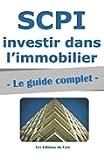 SCPI : le guide complet.: Investir dans l'immobilier, sans contraintes