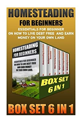 Homesteading For Beginners BOX SET 6 IN 1: Essentials For Beginner On How To Live Debt Free And Earn Money On Your Own Land.: (How to Build a Backyard ... To Build A Backyard Farm, Urban Gardening)