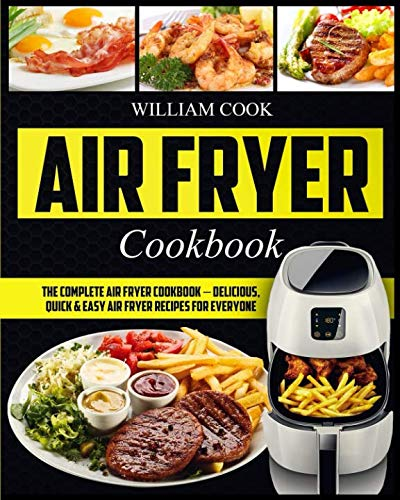 Air Fryer Cookbook: The Complete Air Fryer Cookbook – Delicious, Quick & Easy Air Fryer Recipes For Everyone (Easy Air Fryer Cookbook, Hot Air Fryer Cookbook, Healthy Air Fryer Bible Cookbook) by William Cook