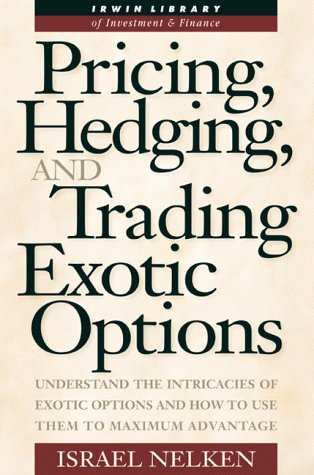 Pricing, Hedging, and Trading Exotic Options: Understand the Intricacies of Exotic Options and How to Use Them to Maximum Advantage (Irwin Library of Investment & Finance) by McGraw-Hill