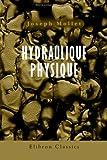 Hydraulique Physique : Ou; Connaissance des Phénomènes Que Présentent les Fluides, Soit Dans l'état de Repos, Soit Dans Celui de Mouvement, Mollet, Joseph, 1421238748