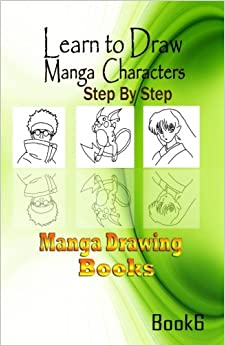 Learn to draw Manga Characters Step by Step Book 6: Manga Drawing Books: Volume 1 (How to draw Manga Characters)