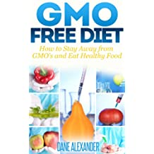 GMO Free Diet: How to Stay Away from GMO's and Eat Healthy Food (The GMO Book - How to Avoid Genetically Modified Foods, Monsanto, and Harmful Chemicals)