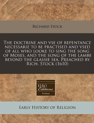 Download The doctrine and vse of repentance necessarie to be practised and vsed of all who looke to sing the song of Moses, and the song of the lambe beyond the glassie sea. Preached by Rich. Stock (1610) pdf epub