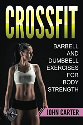 CrossFit: Barbell and Dumbbell Exercises for Body Strength (Bodybuilding, Crossfit, Bodyweight, Fitness)