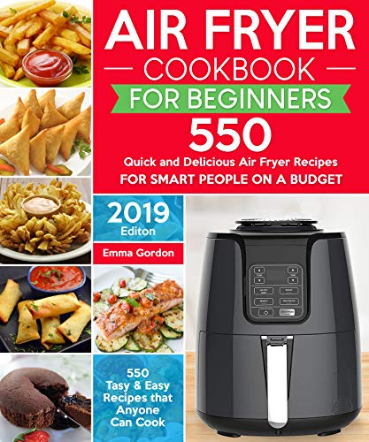 Air Fryer Cookbook for Beginners: 550 Quick and Delicious Air Fryer Recipes for Smart People On a Budget - Anyone Can Cook. (With Nutrition Facts) by Emma Gordon