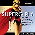 The Supergirls: Fashion, Feminism, Fantasy, and the History of Comic Book Heroines Audiobook by Mike Madrid Narrated by Colby Elliott